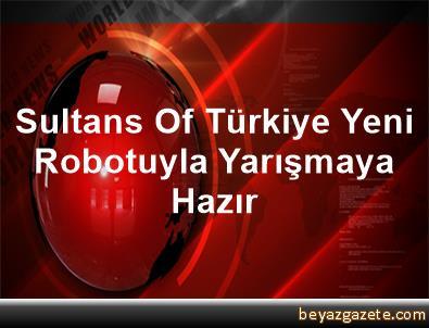 Sultans Of Türkiye, Yeni Robotuyla Yarışmaya Hazır
