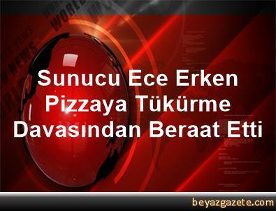 Sunucu Ece Erken Pizzaya Tükürme Davasından Beraat Etti