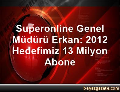 Superonline Genel Müdürü Erkan: 2012 Hedefimiz 1,3 Milyon Abone