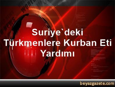 Suriye'deki Türkmenlere Kurban Eti Yardımı