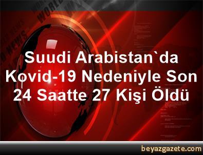 Suudi Arabistan'da Kovid-19 Nedeniyle Son 24 Saatte 27 Kişi Öldü