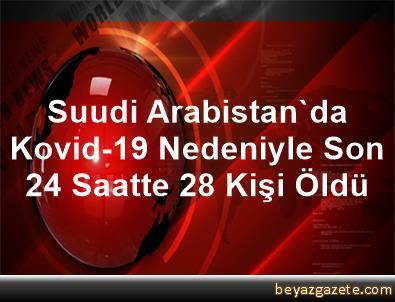 Suudi Arabistan'da Kovid-19 Nedeniyle Son 24 Saatte 28 Kişi Öldü