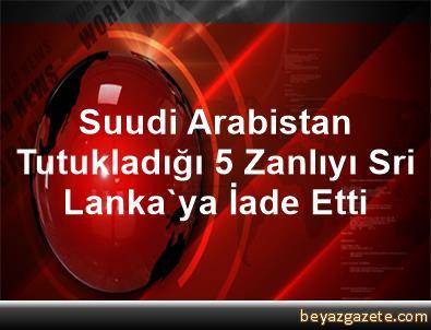 Suudi Arabistan Tutukladığı 5 Zanlıyı Sri Lanka'ya İade Etti