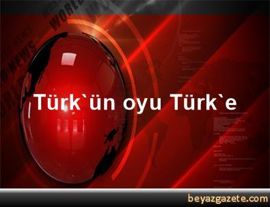 Türk'ün oyu Türk'e