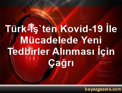 Türk-İş'ten Kovid-19 İle Mücadelede Yeni Tedbirler Alınması İçin Çağrı