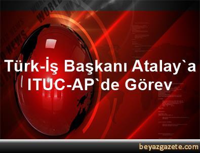 Türk-İş Başkanı Atalay'a ITUC-AP'de Görev