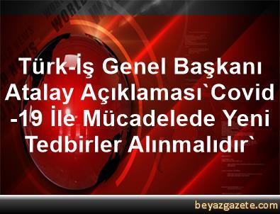 Türk-İş Genel Başkanı Atalay Açıklaması'Covid-19 İle Mücadelede Yeni Tedbirler Alınmalıdır'