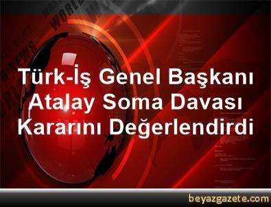 Türk-İş Genel Başkanı Atalay, Soma Davası Kararını Değerlendirdi