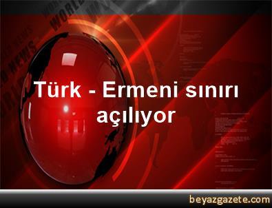 Türk - Ermeni sınırı açılıyor