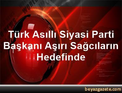 Türk Asıllı Siyasi Parti Başkanı Aşırı Sağcıların Hedefinde