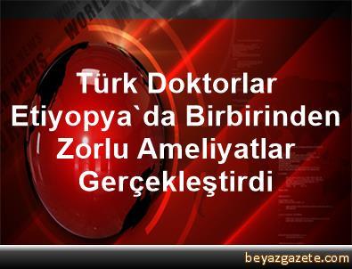Türk Doktorlar Etiyopya'da Birbirinden Zorlu Ameliyatlar Gerçekleştirdi