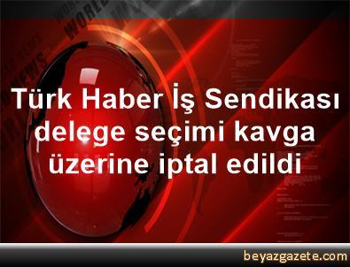 Türk Haber İş Sendikası delege seçimi kavga üzerine iptal edildi
