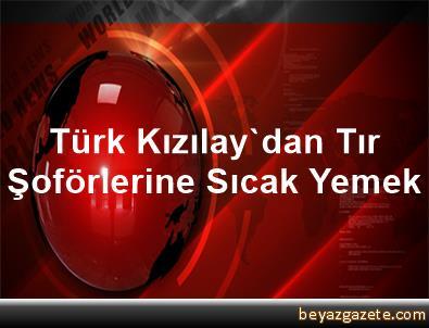 Türk Kızılay'dan Tır Şoförlerine Sıcak Yemek