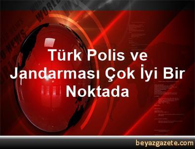Türk Polis ve Jandarması Çok İyi Bir Noktada