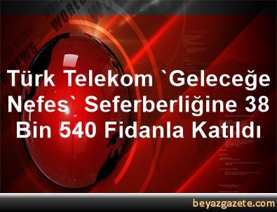 Türk Telekom, 'Geleceğe Nefes' Seferberliğine 38 Bin 540 Fidanla Katıldı