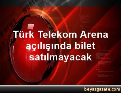 Türk Telekom Arena açılışında bilet satılmayacak
