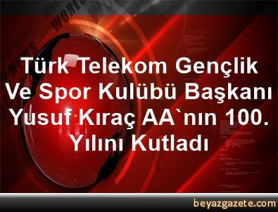 Türk Telekom Gençlik Ve Spor Kulübü Başkanı Yusuf Kıraç, AA'nın 100. Yılını Kutladı