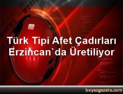 Türk Tipi Afet Çadırları Erzincan'da Üretiliyor