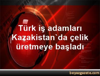 Türk iş adamları Kazakistan'da çelik üretmeye başladı