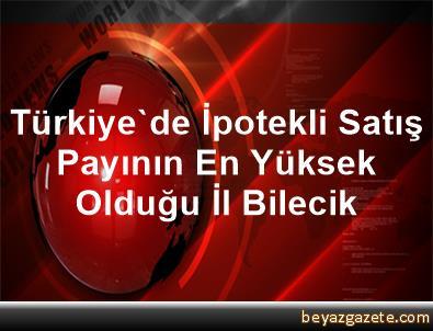 Türkiye'de İpotekli Satış Payının En Yüksek Olduğu İl Bilecik