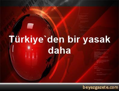 Türkiye'den bir yasak daha