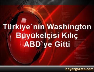 Türkiye'nin Washington Büyükelçisi Kılıç, ABD'ye Gitti