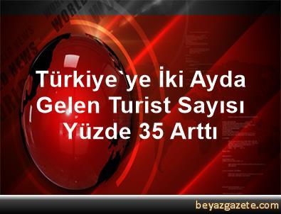 Türkiye'ye İki Ayda Gelen Turist Sayısı Yüzde 35 Arttı