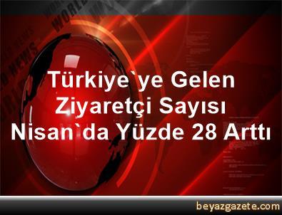 Türkiye'ye Gelen Ziyaretçi Sayısı Nisan'da Yüzde 28 Arttı