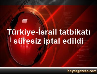 Türkiye-İsrail tatbikatı süresiz iptal edildi