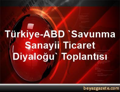 Türkiye-ABD 'Savunma Sanayii Ticaret Diyaloğu' Toplantısı