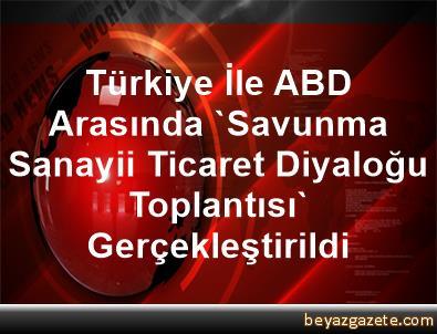 Türkiye İle ABD Arasında 'Savunma Sanayii Ticaret Diyaloğu Toplantısı' Gerçekleştirildi