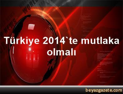 Türkiye 2014'te mutlaka olmalı