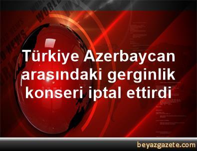 Türkiye Azerbaycan arasındaki gerginlik konseri iptal ettirdi