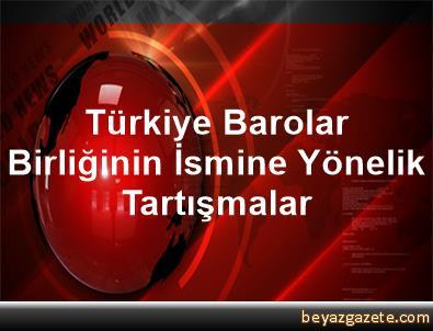 Türkiye Barolar Birliğinin İsmine Yönelik Tartışmalar