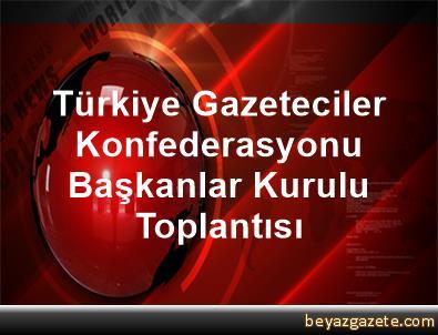 Türkiye Gazeteciler Konfederasyonu Başkanlar Kurulu Toplantısı
