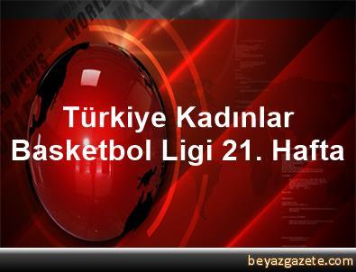 Türkiye Kadınlar Basketbol Ligi 21. Hafta
