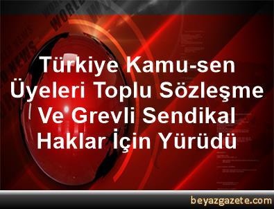 Türkiye Kamu-sen Üyeleri Toplu Sözleşme Ve Grevli Sendikal Haklar İçin Yürüdü