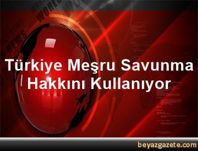Türkiye Meşru Savunma Hakkını Kullanıyor
