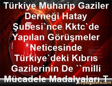 Türkiye Muharip Gaziler Derneği Hatay Şubesi'nce Kktc'de      Yapılan Görüşmeler Neticesinde, Türkiye'deki Kıbrıs      Gazilerinin De ''milli Mücadele Madalyaları Tüzüğü''ne      Dahil Edildiği Bildirildi