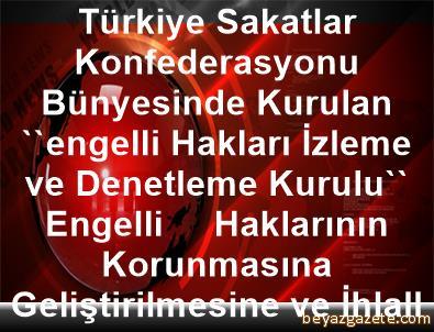 Türkiye Sakatlar Konfederasyonu Bünyesinde Kurulan      ''engelli Hakları İzleme ve Denetleme Kurulu'', Engelli     Haklarının Korunmasına, Geliştirilmesine ve İhlallerin     Önlenmesine Yönelik Çalışmalar Yapacak