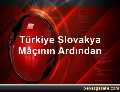 Türkiye Slovakya Maçının Ardından