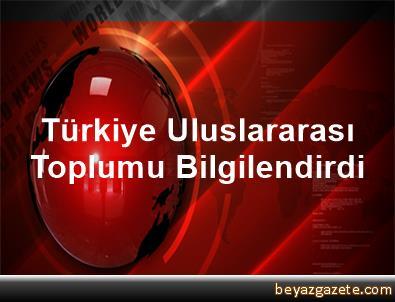 Türkiye Uluslararası Toplumu Bilgilendirdi