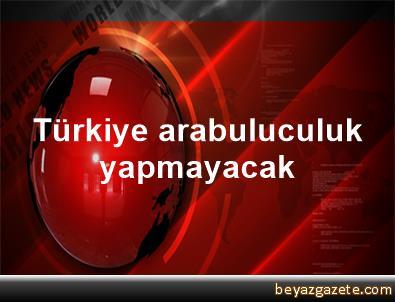 Türkiye arabuluculuk yapmayacak
