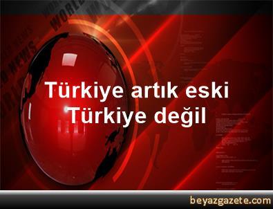 Türkiye, artık eski Türkiye değil