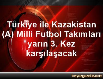 Türkiye ile Kazakistan (A) Milli Futbol Takımları yarın 3. Kez karşılaşacak