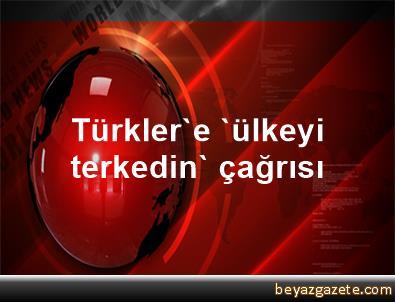 Türkler'e 'ülkeyi terkedin' çağrısı