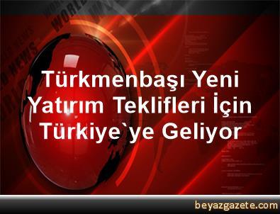 Türkmenbaşı, Yeni Yatırım Teklifleri İçin Türkiye'ye Geliyor