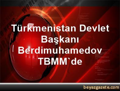 Türkmenistan Devlet Başkanı Berdimuhamedov, TBMM'de