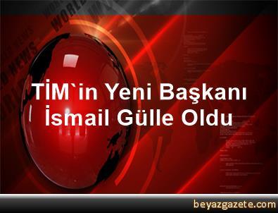 TİM'in Yeni Başkanı İsmail Gülle Oldu