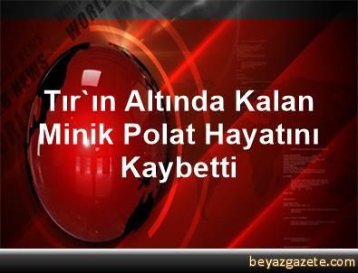 Tır'ın Altında Kalan Minik Polat, Hayatını Kaybetti
